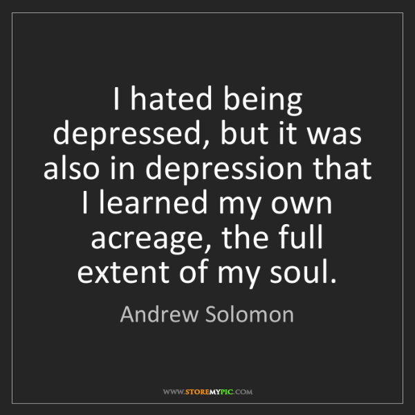 Andrew Solomon: I hated being depressed, but it was also in depression...
