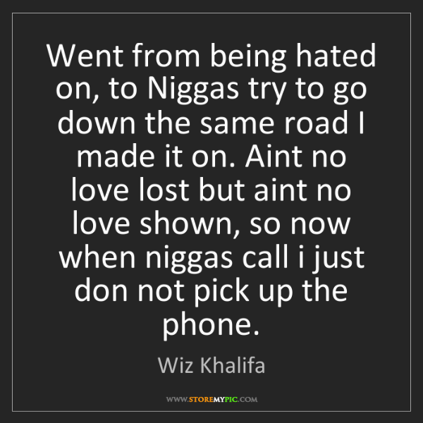 Wiz Khalifa: Went from being hated on, to Niggas try to go down the...