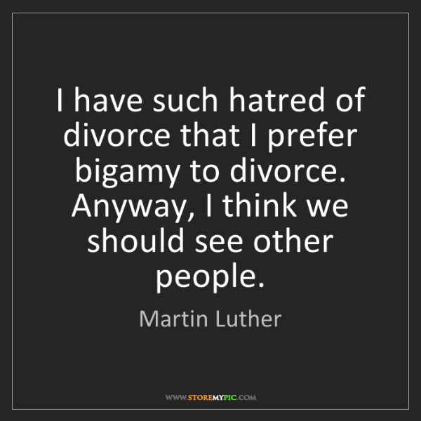 Martin Luther: I have such hatred of divorce that I prefer bigamy to...
