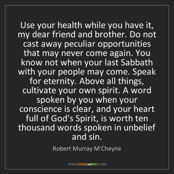 Robert Murray M'Cheyne: Use your health while you have it, my dear friend and...