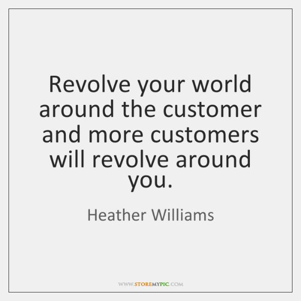 Revolve your world around the customer and more customers will revolve around ...