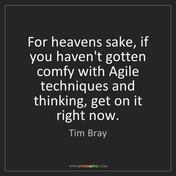 Tim Bray: For heavens sake, if you haven't gotten comfy with Agile...