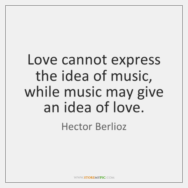 Love cannot express the idea of music, while music may give an ...