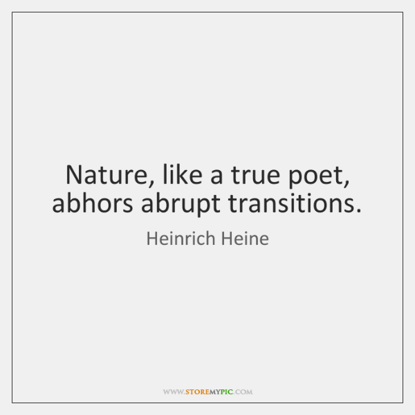 Nature, like a true poet, abhors abrupt transitions.