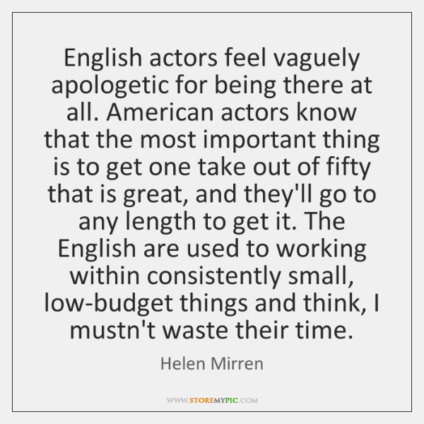 English actors feel vaguely apologetic for being there at all. American actors ...