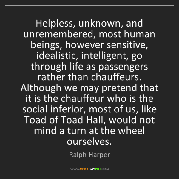 Ralph Harper: Helpless, unknown, and unremembered, most human beings,...