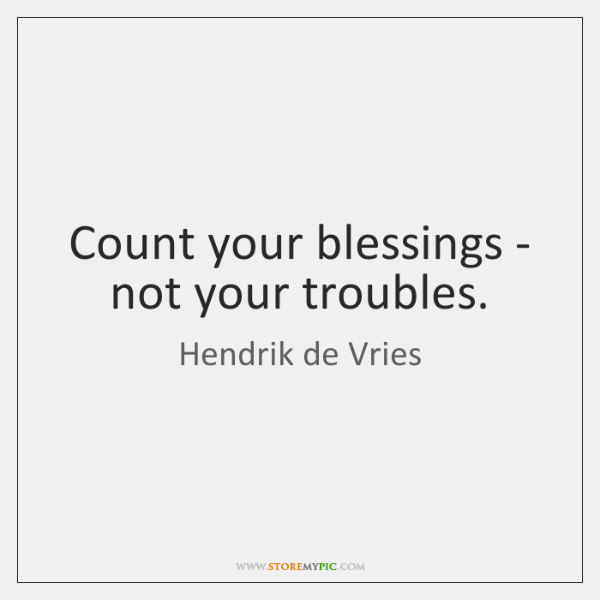 Count your blessings - not your troubles.
