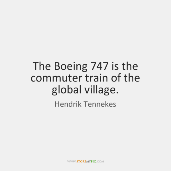The Boeing 747 is the commuter train of the global village.