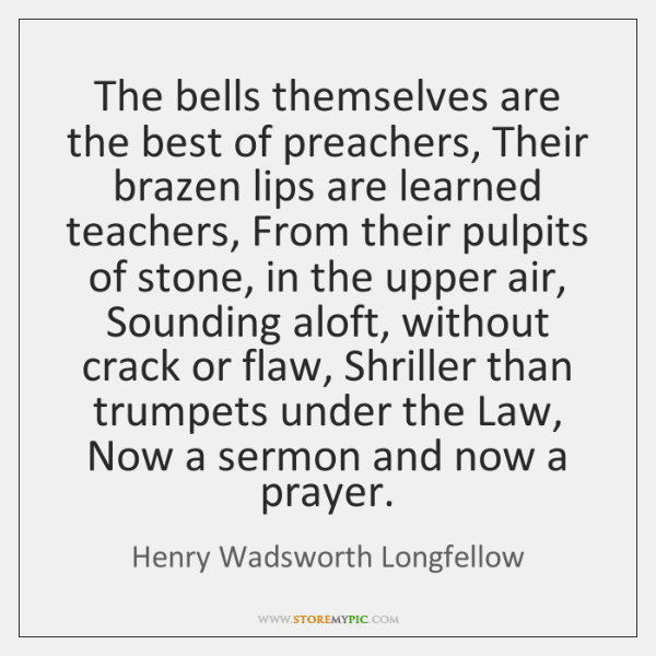 The bells themselves are the best of preachers, Their brazen lips are ...