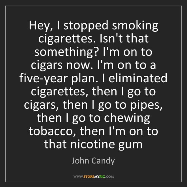 John Candy: Hey, I stopped smoking cigarettes. Isn't that something?...