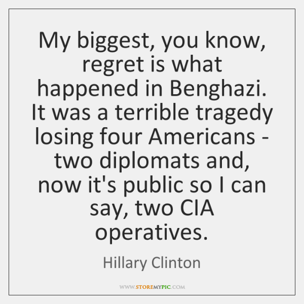 My biggest, you know, regret is what happened in Benghazi. It was ...