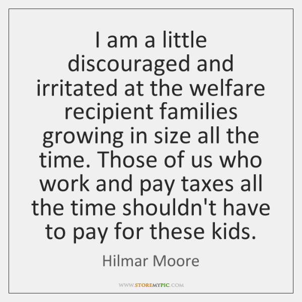 I am a little discouraged and irritated at the welfare recipient families ...