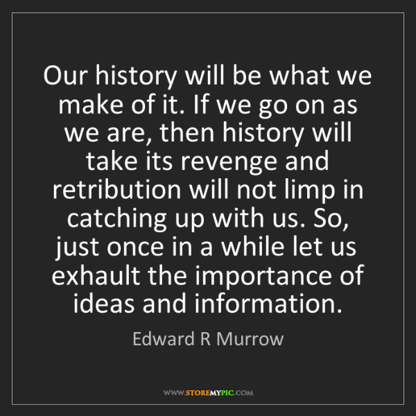Edward R Murrow: Our history will be what we make of it. If we go on as...