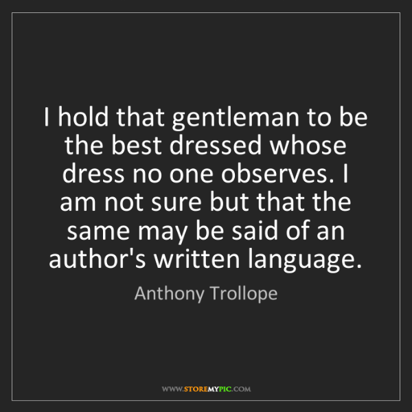Anthony Trollope: I hold that gentleman to be the best dressed whose dress...