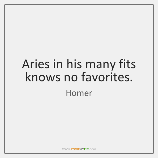 Aries in his many fits knows no favorites.