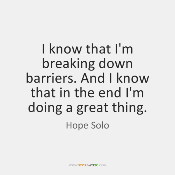 I know that I'm breaking down barriers. And I know that in ...