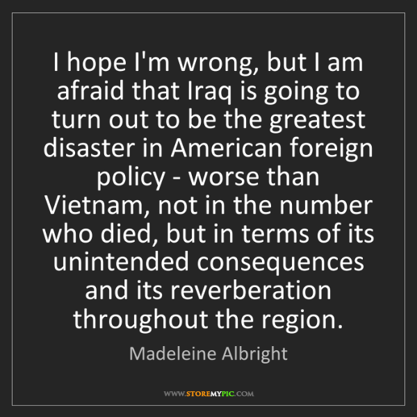 Madeleine Albright: I hope I'm wrong, but I am afraid that Iraq is going...