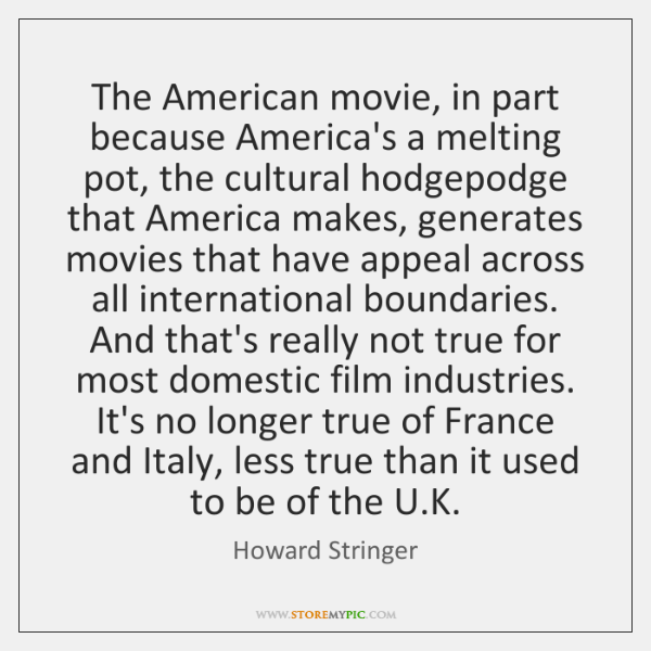 The American movie, in part because America's a melting pot, the cultural ...
