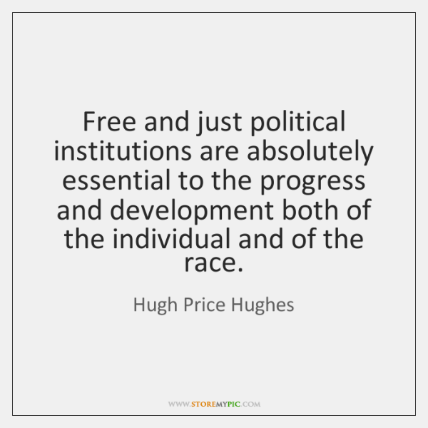 Free and just political institutions are absolutely essential to the progress and ...