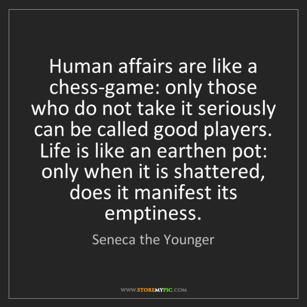 Seneca the Younger: Human affairs are like a chess-game: only those who do...