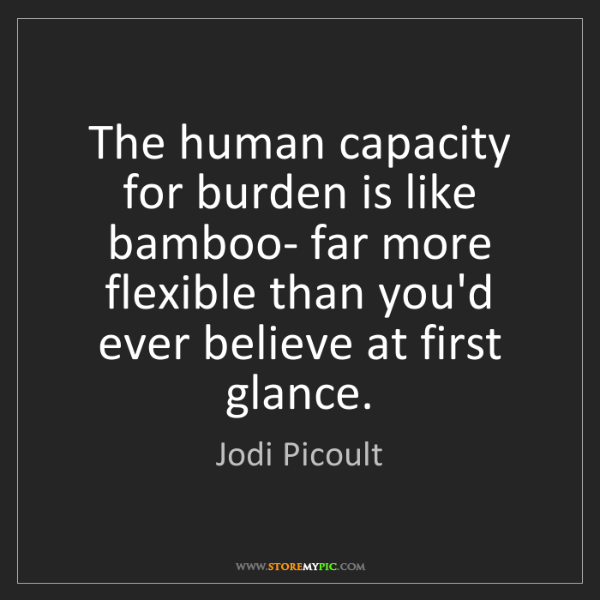 Jodi Picoult: The human capacity for burden is like bamboo- far more...