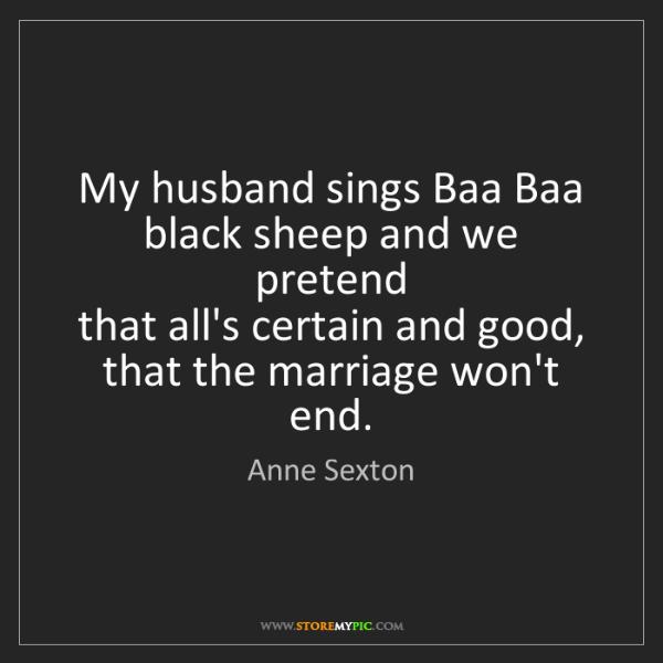 Anne Sexton: My husband sings Baa Baa black sheep and we pretend ...