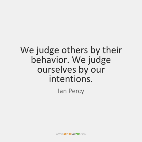 We judge others by their behavior. We judge ourselves by our intentions.