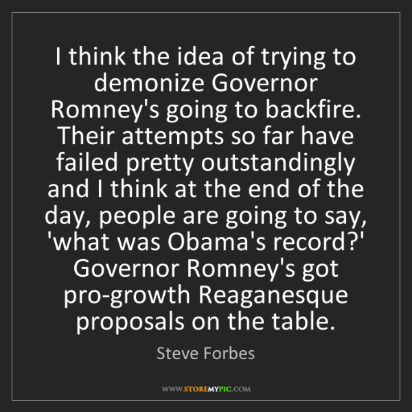 Steve Forbes: I think the idea of trying to demonize Governor Romney's...