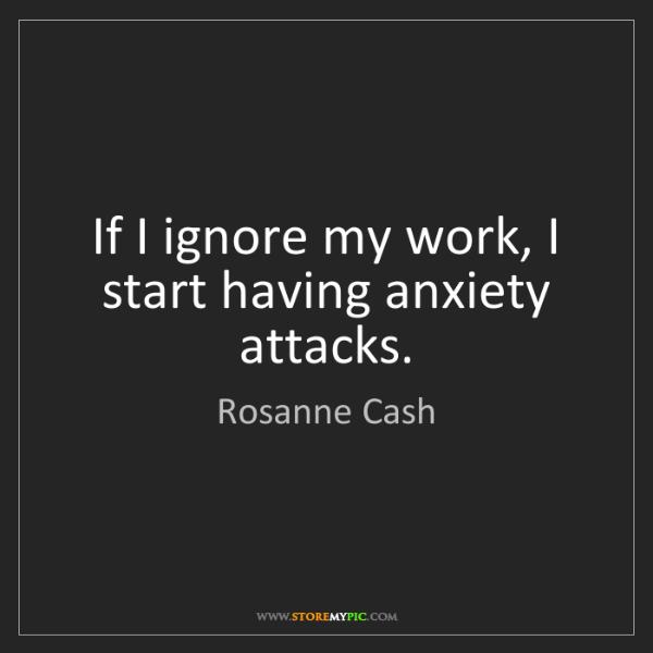 Rosanne Cash: If I ignore my work, I start having anxiety attacks.