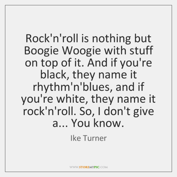 Rock'n'roll is nothing but Boogie Woogie with stuff on top of it. ...