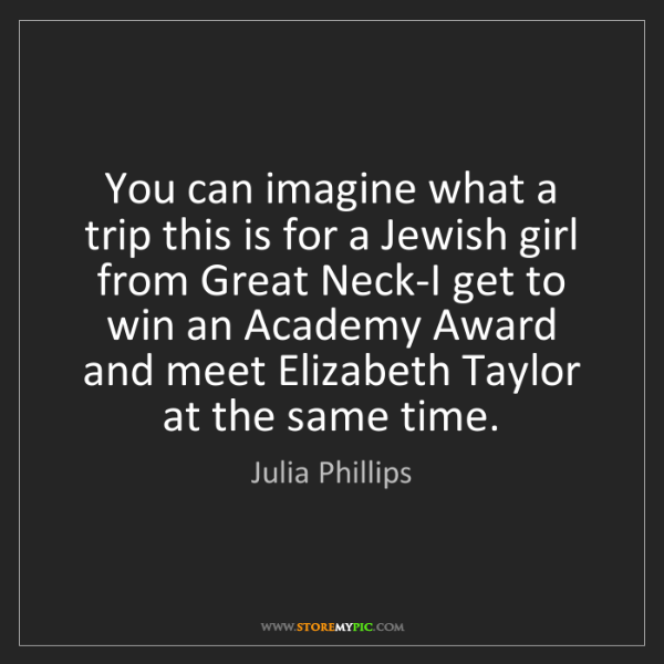 Julia Phillips: You can imagine what a trip this is for a Jewish girl...