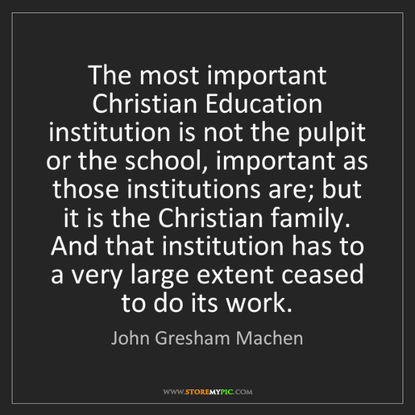 John Gresham Machen: The most important Christian Education institution is...