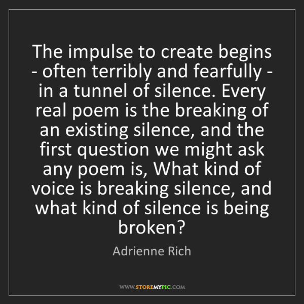 Adrienne Rich: The impulse to create begins - often terribly and fearfully...
