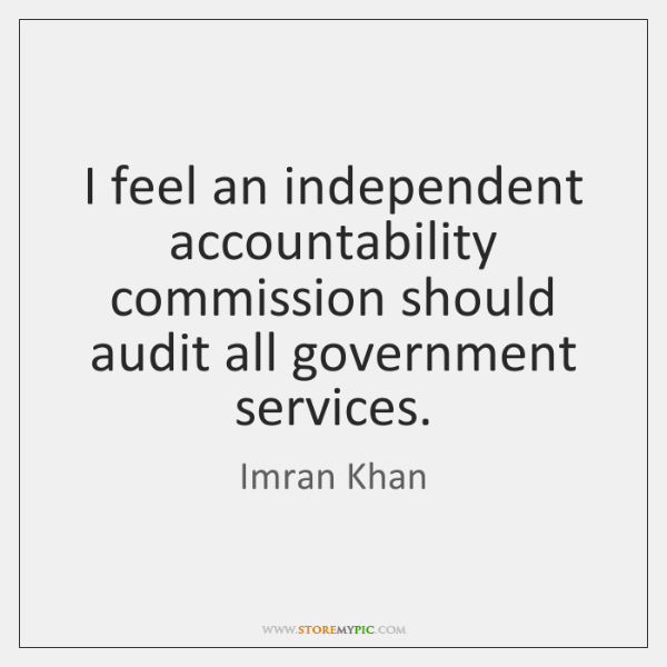 I feel an independent accountability commission should audit all government services.
