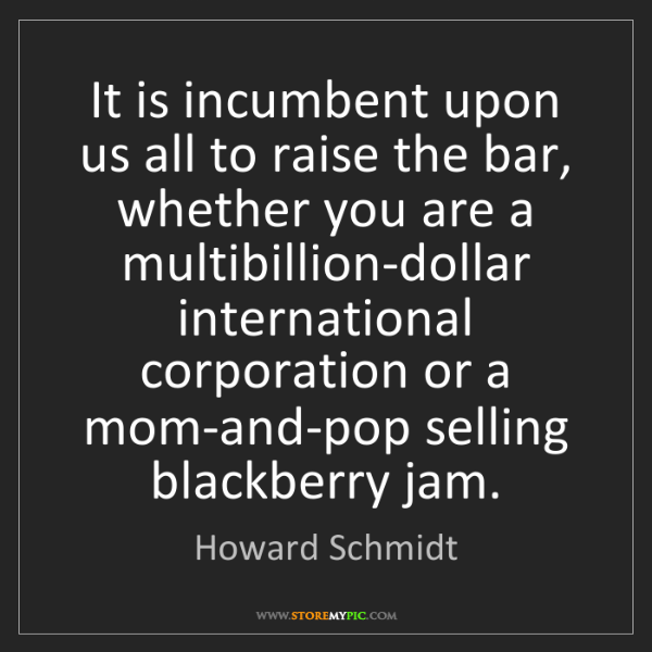 Howard Schmidt: It is incumbent upon us all to raise the bar, whether...