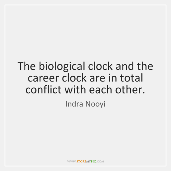 The biological clock and the career clock are in total conflict with ...