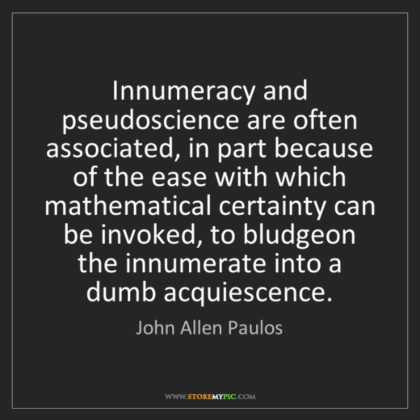 John Allen Paulos: Innumeracy and pseudoscience are often associated, in...