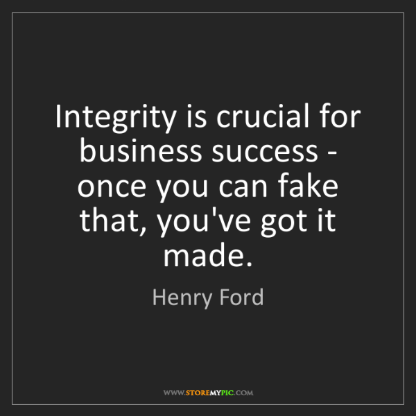 Henry Ford: Integrity is crucial for business success - once you...