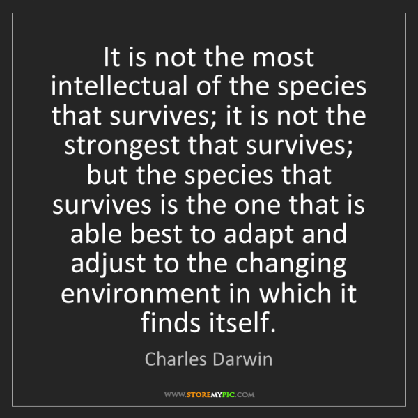 Charles Darwin: It is not the most intellectual of the species that survives;...