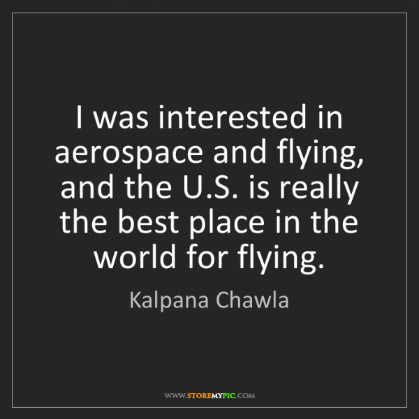 Kalpana Chawla: I was interested in aerospace and flying, and the U.S....