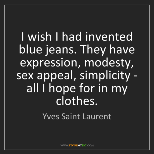 Yves Saint Laurent: I wish I had invented blue jeans. They have expression,...