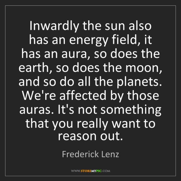 Frederick Lenz: Inwardly the sun also has an energy field, it has an...