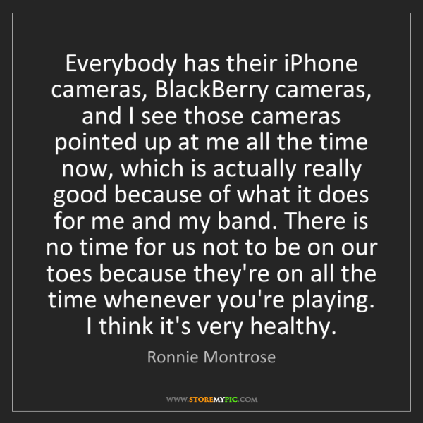 Ronnie Montrose: Everybody has their iPhone cameras, BlackBerry cameras,...