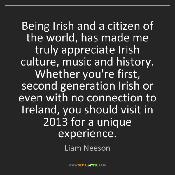 Liam Neeson: Being Irish and a citizen of the world, has made me truly...