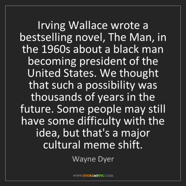 Wayne Dyer: Irving Wallace wrote a bestselling novel, The Man, in...