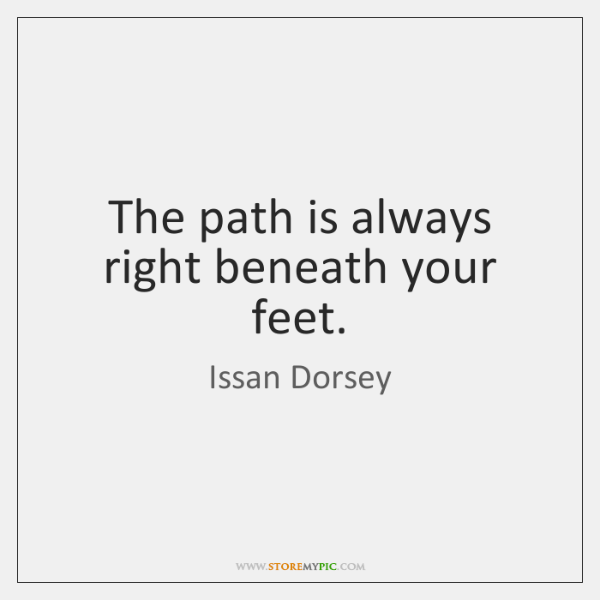 The path is always right beneath your feet.