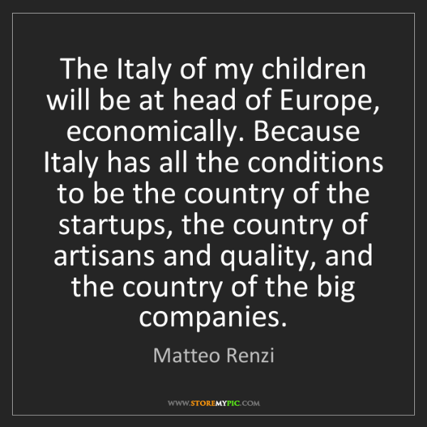 Matteo Renzi: The Italy of my children will be at head of Europe, economically....