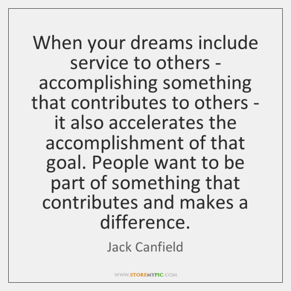 When your dreams include service to others - accomplishing something that contributes ...
