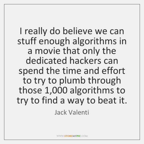 I really do believe we can stuff enough algorithms in a movie ...