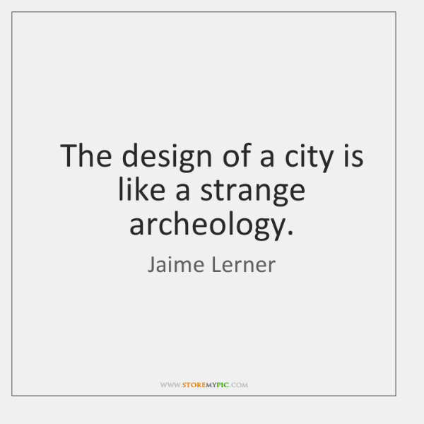 The design of a city is like a strange archeology.